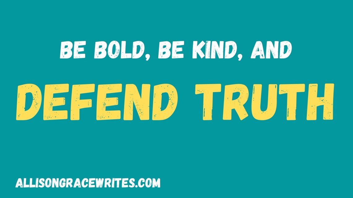 Be Bold, Be Kind, And Defend Truth